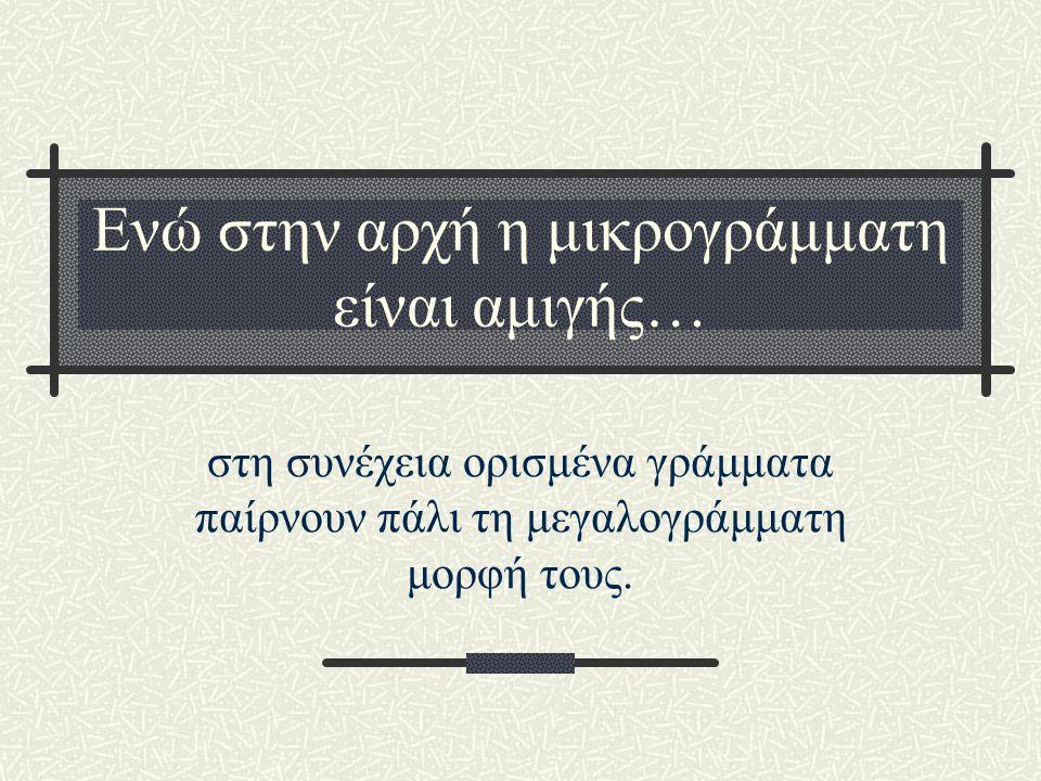 Ενώ στην αρχή η μικρογράμματη είναι αμιγής… στη συνέχεια ορισμένα γράμματα παίρνουν πάλι τη μεγαλογράμματη μορφή τους.