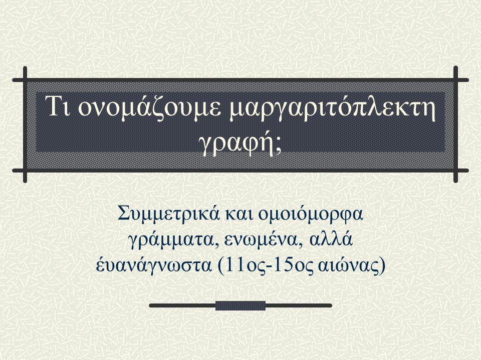 Τι ονομάζουμε μαργαριτόπλεκτη γραφή; Συμμετρικά και ομοιόμορφα γράμματα, ενωμένα, αλλά έυανάγνωστα (11ος-15ος αιώνας)