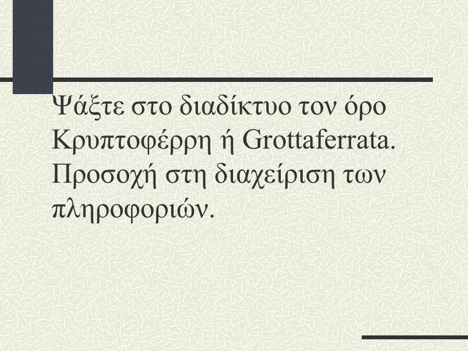 Ψάξτε στο διαδίκτυο τον όρο Κρυπτοφέρρη ή Grottaferrata. Προσοχή στη διαχείριση των πληροφοριών.