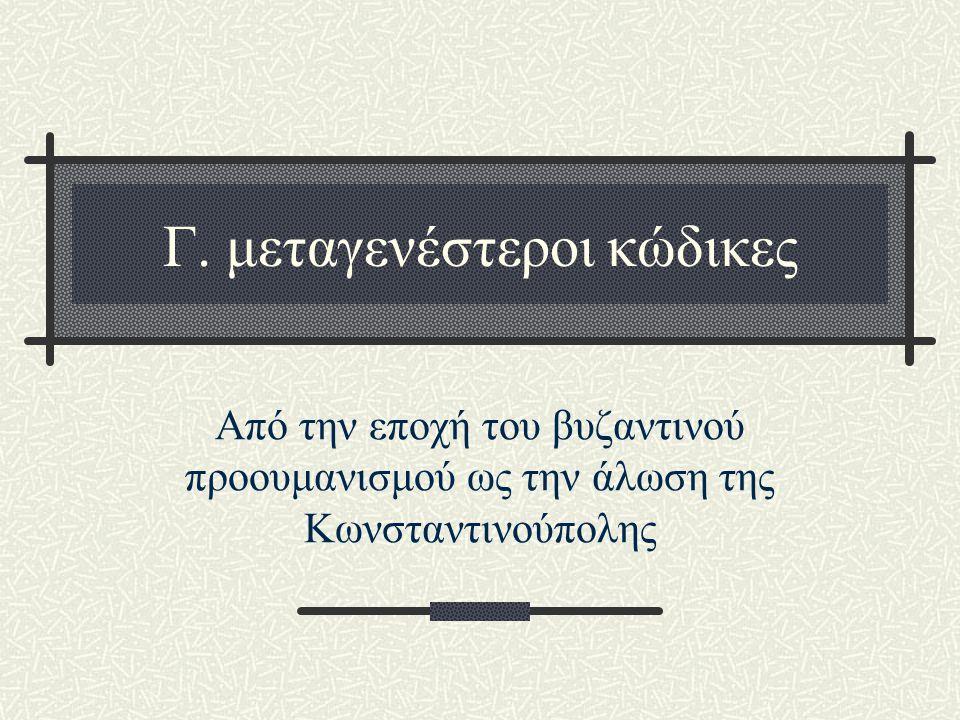 Γ. μεταγενέστεροι κώδικες Από την εποχή του βυζαντινού προουμανισμού ως την άλωση της Κωνσταντινούπολης