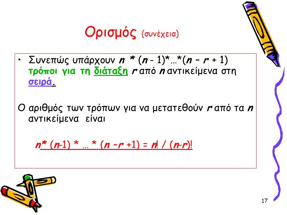 17 Ορισμός (συνέχεια) Συνεπώς υπάρχουν n * (n - 1)*…*(n – r + 1) τρόποι για τη διάταξη r από n αντικείμενα στη σειρά. Ο αριθμός των τρόπων για να μετα
