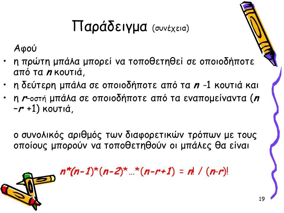 19 Παράδειγμα (συνέχεια) Αφού η πρώτη μπάλα μπορεί να τοποθετηθεί σε οποιοδήποτε από τα n κουτιά, η δεύτερη μπάλα σε οποιοδήποτε από τα n -1 κουτιά κα