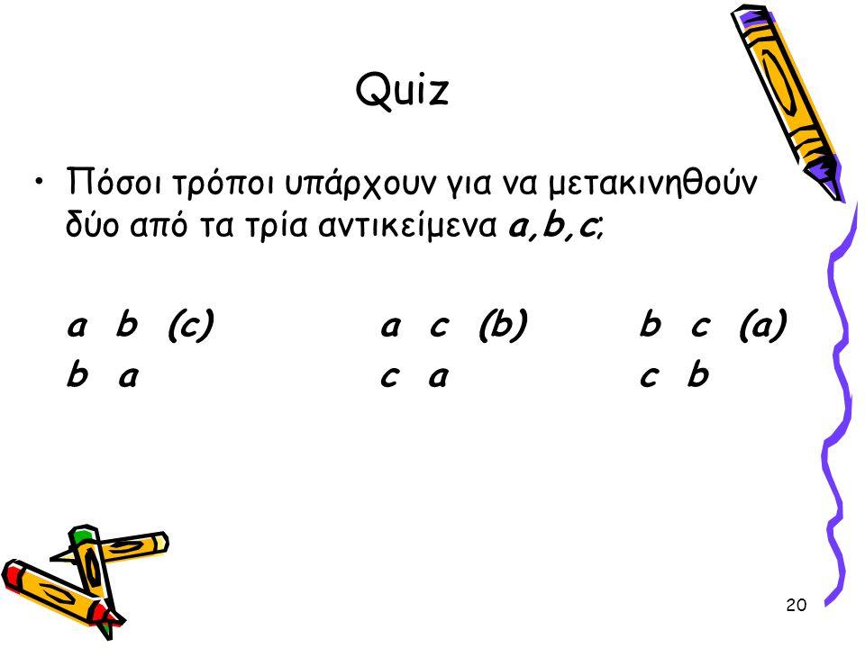 20 Quiz Πόσοι τρόποι υπάρχουν για να μετακινηθούν δύο από τα τρία αντικείμενα a,b,c; a b (c)a c (b)b c (a) b ac a c b