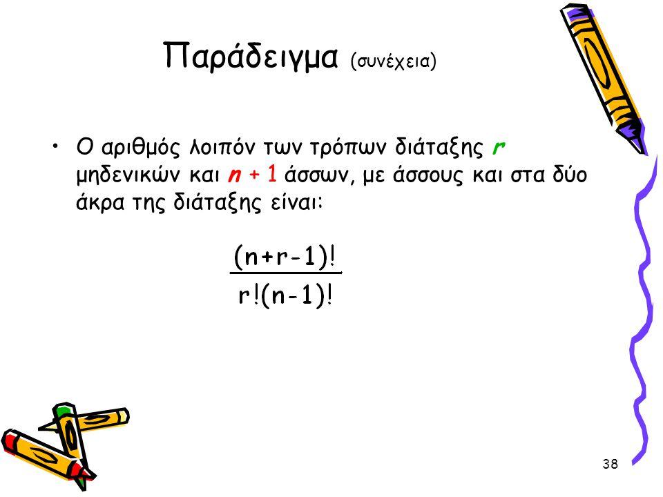 38 Παράδειγμα (συνέχεια) Ο αριθμός λοιπόν των τρόπων διάταξης r μηδενικών και n + 1 άσσων, με άσσους και στα δύο άκρα της διάταξης είναι:
