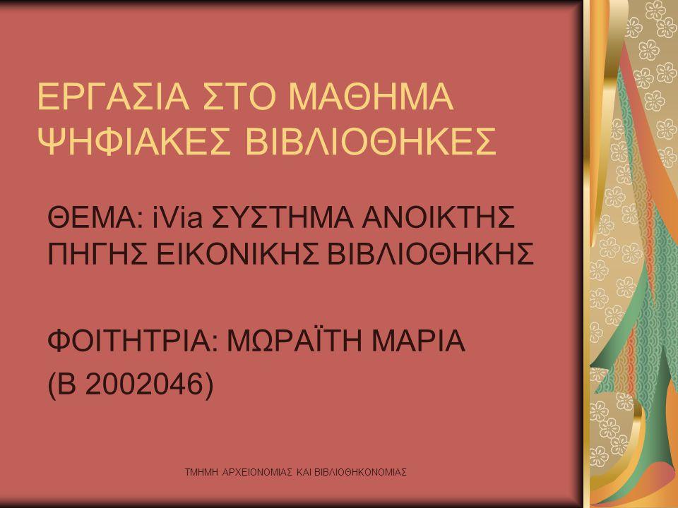 ΤΜΗΜΗ ΑΡΧΕΙΟΝΟΜΙΑΣ ΚΑΙ ΒΙΒΛΙΟΘΗΚΟΝΟΜΙΑΣ ΕΡΓΑΣΙΑ ΣΤΟ ΜΑΘΗΜΑ ΨΗΦΙΑΚΕΣ ΒΙΒΛΙΟΘΗΚΕΣ ΘΕΜΑ: iVia ΣΥΣΤΗΜΑ ΑΝΟΙΚΤΗΣ ΠΗΓΗΣ ΕΙΚΟΝΙΚΗΣ ΒΙΒΛΙΟΘΗΚΗΣ ΦΟΙΤΗΤΡΙΑ: ΜΩΡΑΪΤΗ ΜΑΡΙΑ (Β 2002046)