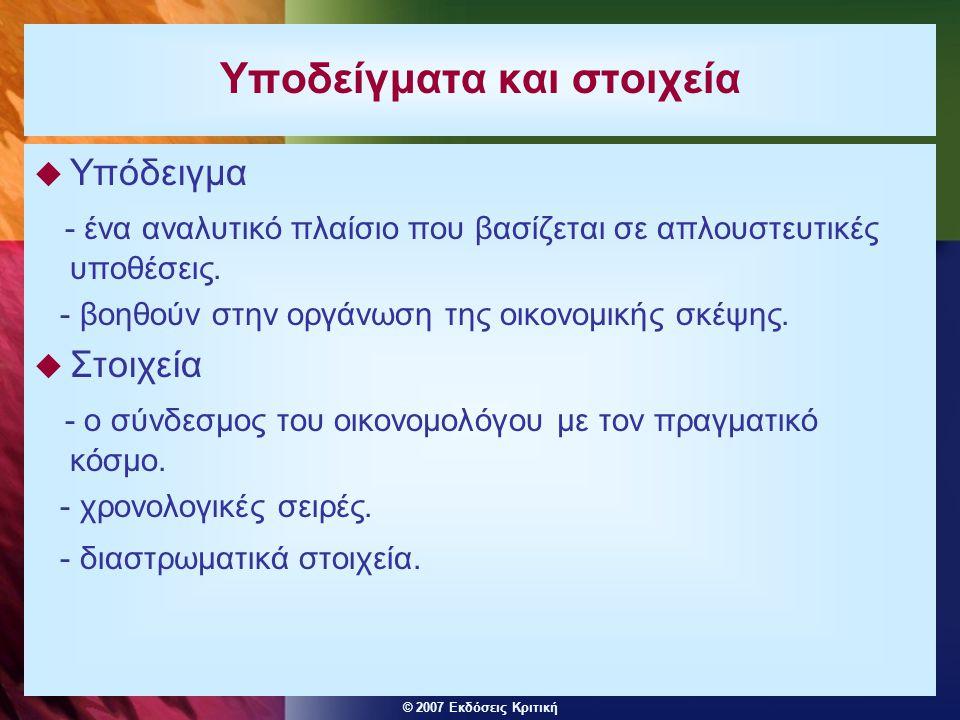 © 2007 Εκδόσεις Κριτική Υποδείγματα και στοιχεία  Υπόδειγμα - ένα αναλυτικό πλαίσιο που βασίζεται σε απλουστευτικές υποθέσεις.