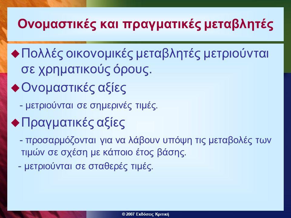 © 2007 Εκδόσεις Κριτική Ονομαστικές και πραγματικές μεταβλητές  Πολλές οικονομικές μεταβλητές μετριούνται σε χρηματικούς όρους.