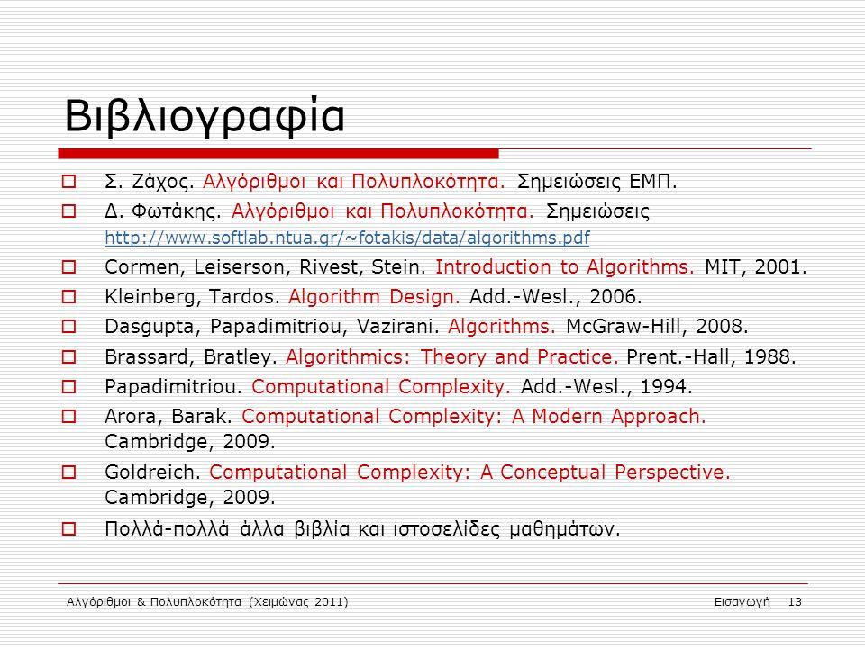 Αλγόριθμοι & Πολυπλοκότητα (Χειμώνας 2011)Εισαγωγή 13 Βιβλιογραφία  Σ. Ζάχος. Αλγόριθμοι και Πολυπλοκότητα. Σημειώσεις ΕΜΠ.  Δ. Φωτάκης. Αλγόριθμοι