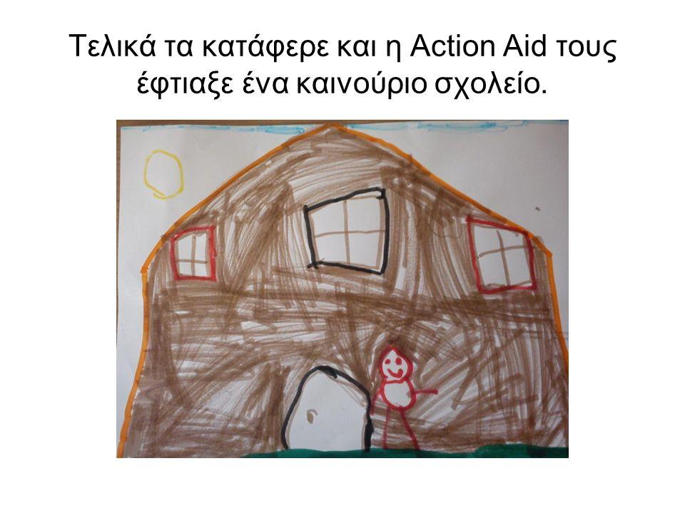 Τελικά τα κατάφερε και η Action Aid τους έφτιαξε ένα καινούριο σχολείο.