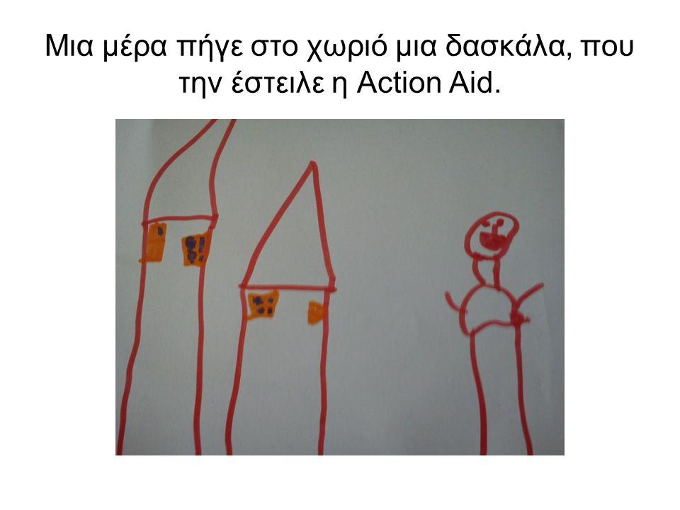 Μια μέρα πήγε στο χωριό μια δασκάλα, που την έστειλε η Action Aid.