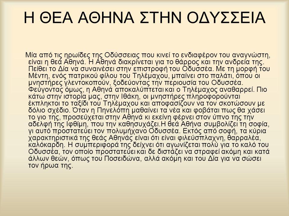 Η ΘΕΑ ΑΘΗΝΑ ΣΤΗΝ ΟΔΥΣΣΕΙΑ Μία από τις ηρωίδες της Οδύσσειας που κινεί το ενδιαφέρον του αναγνώστη, είναι η θεά Αθηνά. Η Αθηνά διακρίνεται για το θάρρο