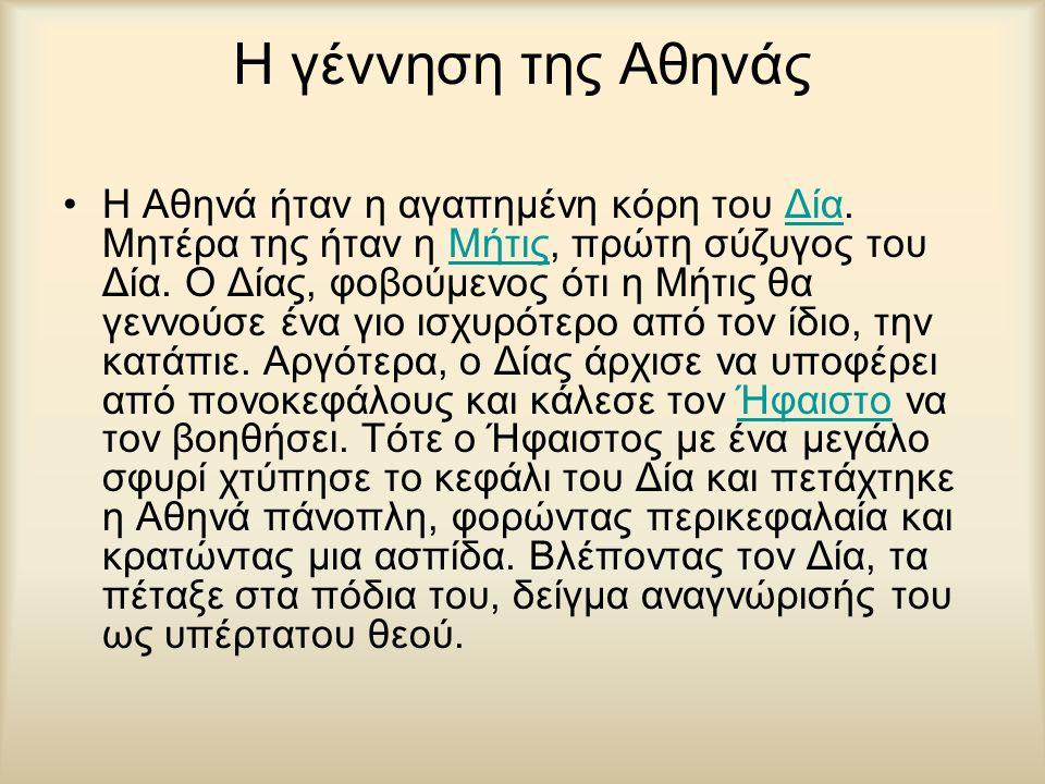 Η γέννηση της Αθηνάς Η Αθηνά ήταν η αγαπημένη κόρη του Δία. Μητέρα της ήταν η Μήτις, πρώτη σύζυγος του Δία. Ο Δίας, φοβούμενος ότι η Μήτις θα γεννούσε