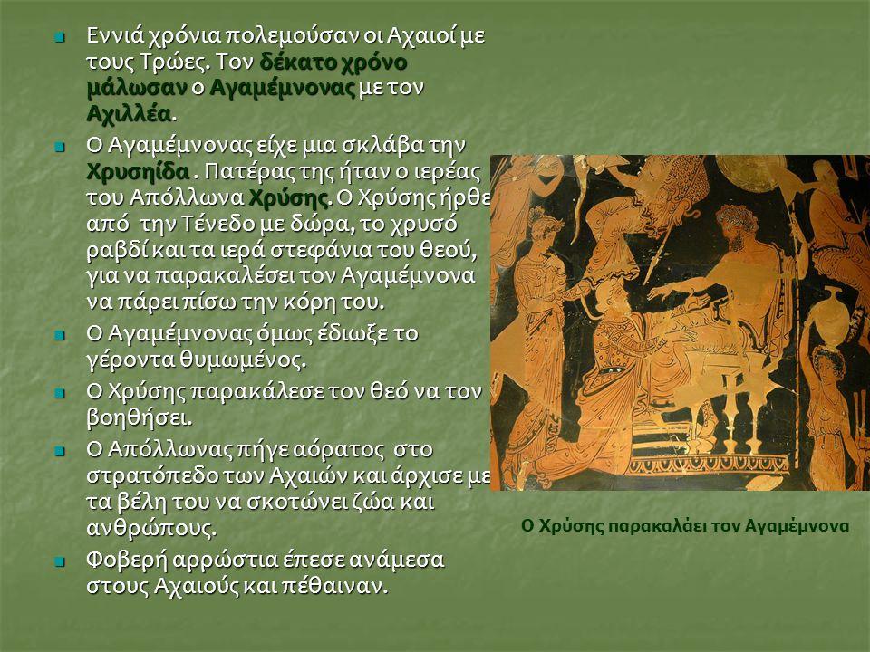 Εννιά χρόνια πολεμούσαν οι Αχαιοί με τους Τρώες. Τον δέκατο χρόνο μάλωσαν ο Αγαμέμνονας με τον Αχιλλέα. Εννιά χρόνια πολεμούσαν οι Αχαιοί με τους Τρώε