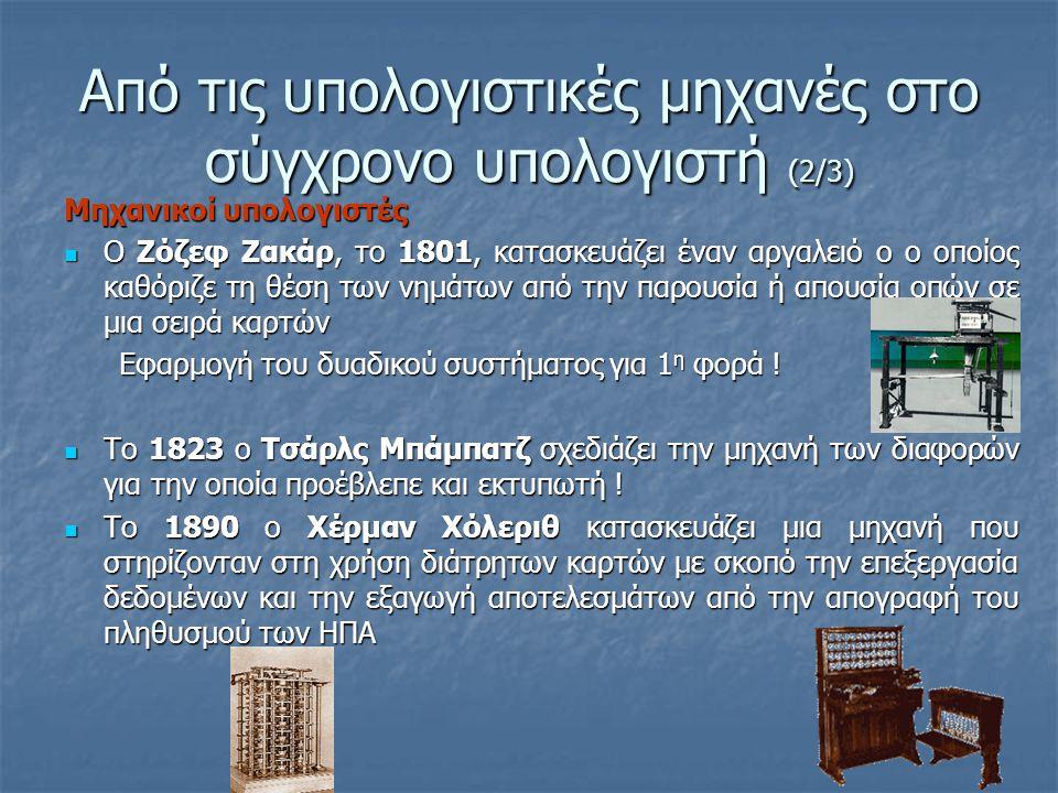 Από τις υπολογιστικές μηχανές στο σύγχρονο υπολογιστή (3/3) Ηλεκτρομηχανικοί & Ηλεκτρονικοί υπολογιστές Το 1936 ο Κόνραντ Ζυζ κατασκεύασε τον 1 ο δυαδικό ηλεκτρομηχανικό υπολογιστή που ελέγχονταν από πρόγραμμα Το 1936 ο Κόνραντ Ζυζ κατασκεύασε τον 1 ο δυαδικό ηλεκτρομηχανικό υπολογιστή που ελέγχονταν από πρόγραμμα Το 1944 στο Πανεπιστήμιο του Χάρβαρντ των ΗΠΑ, ο Χάουαρντ Άικεν κατασκευάζει τον ηλεκτρομηχανικό υπολογιστή MARK I Το 1944 στο Πανεπιστήμιο του Χάρβαρντ των ΗΠΑ, ο Χάουαρντ Άικεν κατασκευάζει τον ηλεκτρομηχανικό υπολογιστή MARK I To 1946 κατασκευάζεται ο 1 ος ηλεκτρονικός αριθμητικός υπολογιστής, ο ENIAC.