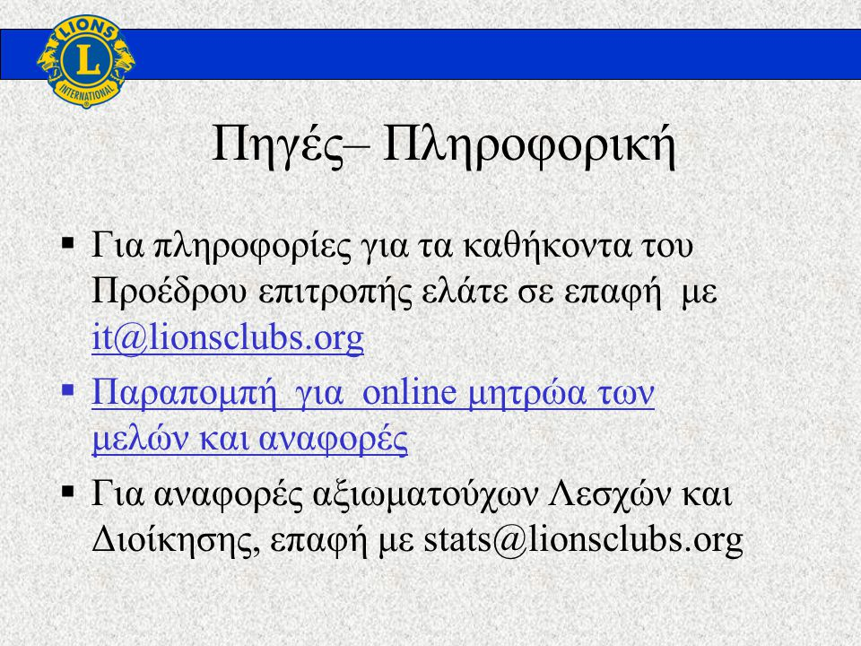 Πηγές– Πληροφορική  Για πληροφορίες για τα καθήκοντα του Προέδρου επιτροπής ελάτε σε επαφή με it@lionsclubs.org it@lionsclubs.org  Παραπομπή για online μητρώα των μελών και αναφορές για online  Για αναφορές αξιωματούχων Λεσχών και Διοίκησης, επαφή με stats@lionsclubs.org