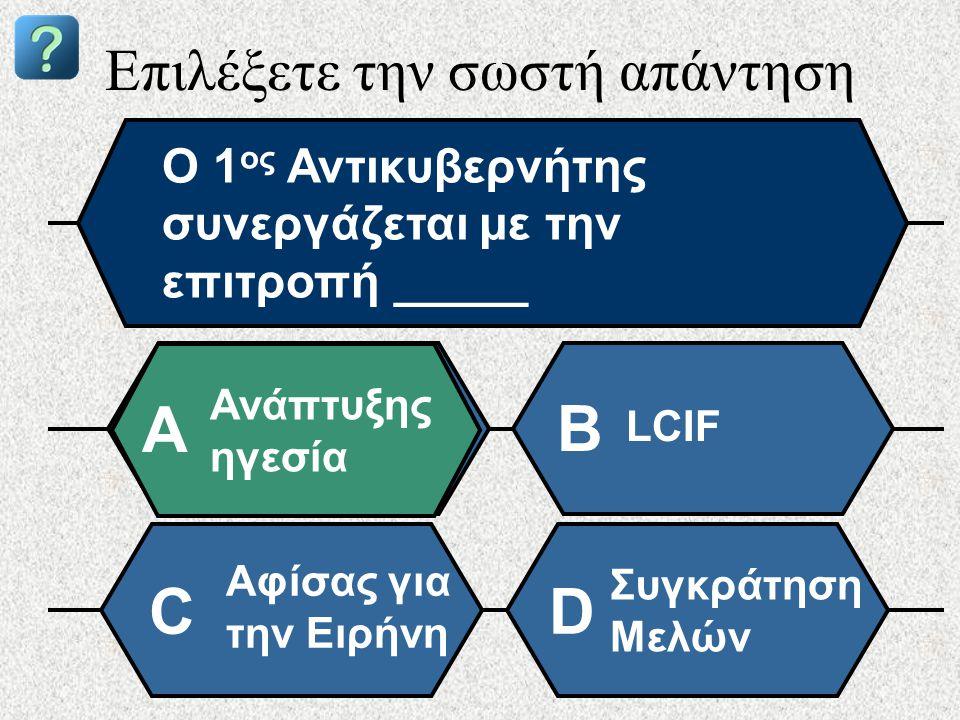 Επιλέξετε την σωστή απάντηση Ο 1 ος Αντικυβερνήτης συνεργάζεται με την επιτροπή _____ Ανάπτυξης ηγεσία A B LCIF Αφίσας για την Ειρήνη Συγκράτηση Μελών CD