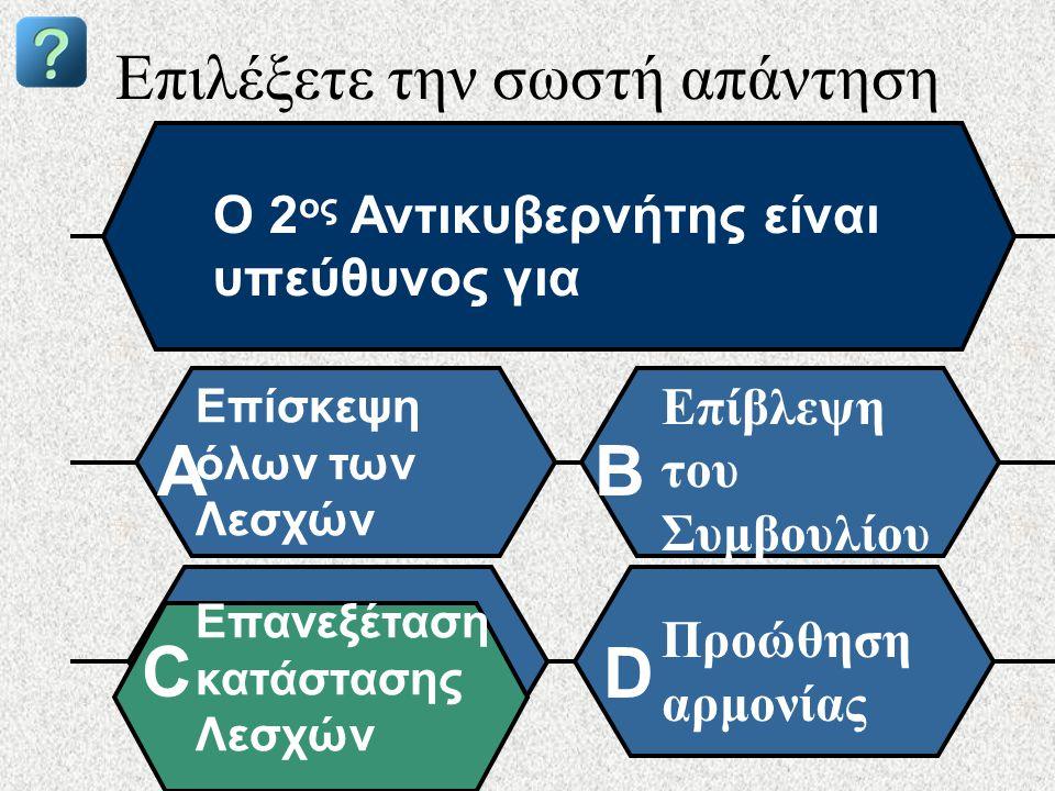 Επιλέξετε την σωστή απάντηση Ο 2 ος Αντικυβερνήτης είναι υπεύθυνος για Επίσκεψη όλων των Λεσχών AB Επίβλεψη του Συμβουλίου Επανεξέταση κατάστασης Λεσχών Προώθηση αρμονίας C D