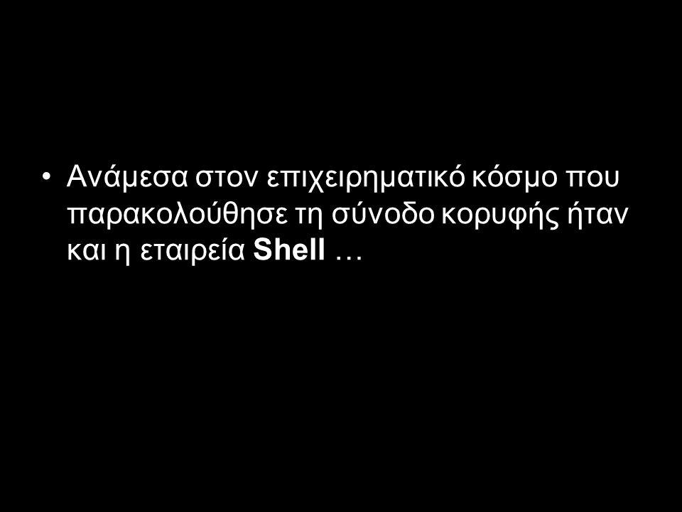 Ανάμεσα στον επιχειρηματικό κόσμο που παρακολούθησε τη σύνοδο κορυφής ήταν και η εταιρεία Shell …