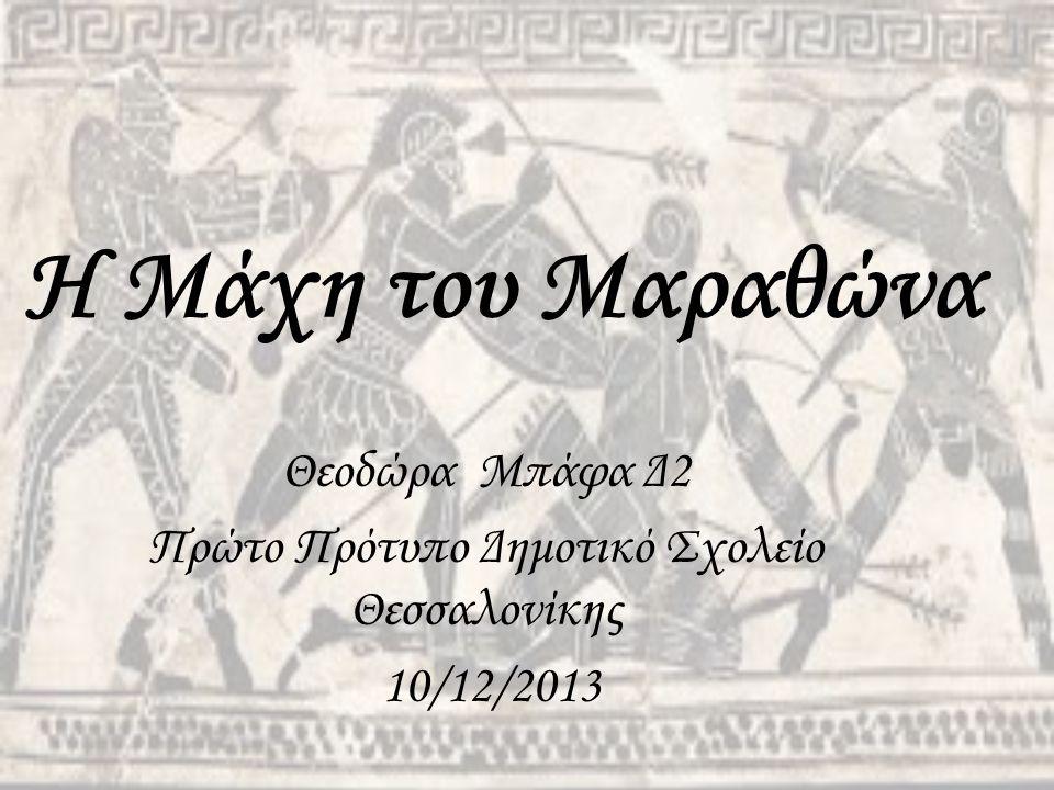 Η Μάχη του Μαραθώνα Θεοδώρα Μπάφα Δ2 Πρώτο Πρότυπο Δημοτικό Σχολείο Θεσσαλονίκης 10/12/2013