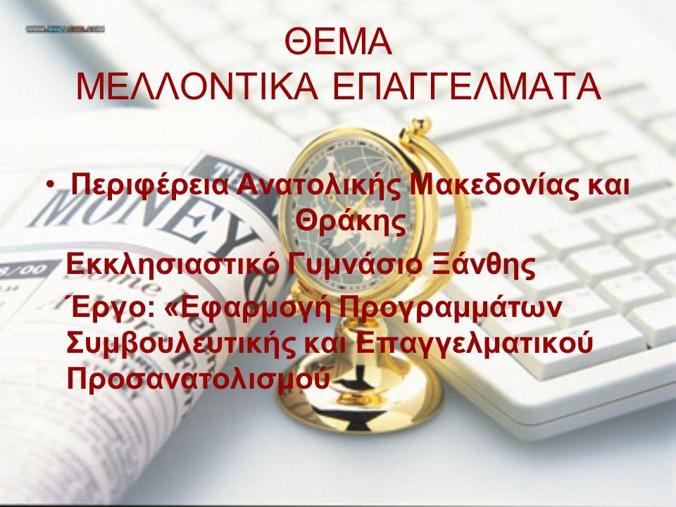 ΘΕΜΑ ΜΕΛΛΟΝΤΙΚΑ ΕΠΑΓΓΕΛΜΑΤΑ Περιφέρεια Ανατολικής Μακεδονίας και Θράκης Εκκλησιαστικό Γυμνάσιο Ξάνθης Έργο: «Εφαρμογή Προγραμμάτων Συμβουλευτικής και