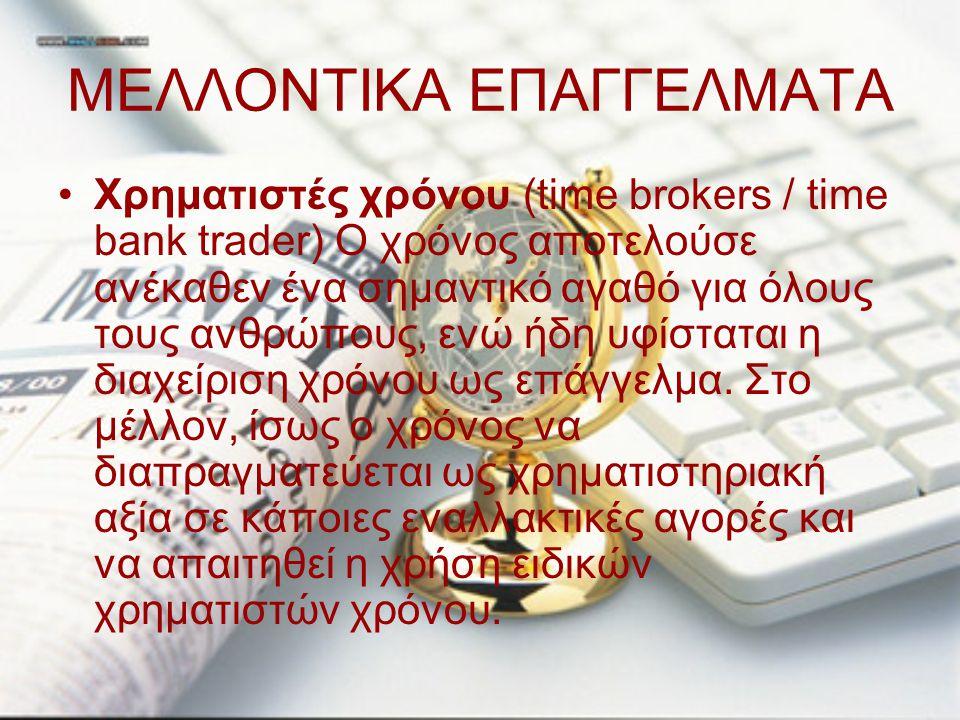 ΜΕΛΛΟΝΤΙΚΑ ΕΠΑΓΓΕΛΜΑΤΑ Χρηματιστές χρόνου (time brokers / time bank trader) Ο χρόνος αποτελούσε ανέκαθεν ένα σημαντικό αγαθό για όλους τους ανθρώπους,
