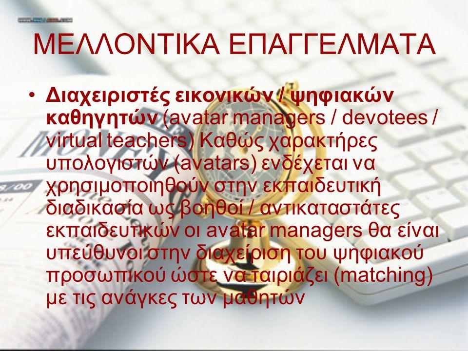 ΜΕΛΛΟΝΤΙΚΑ ΕΠΑΓΓΕΛΜΑΤΑ Διαχειριστές εικονικών / ψηφιακών καθηγητών (avatar managers / devotees / virtual teachers) Καθώς χαρακτήρες υπολογιστών (avata