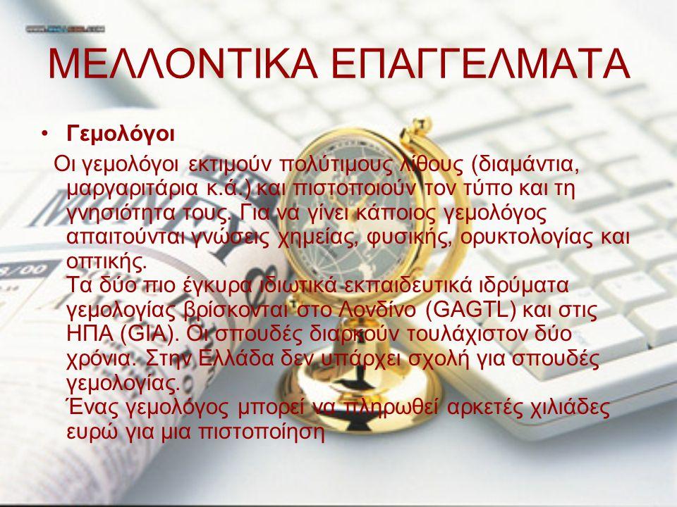 ΜΕΛΛΟΝΤΙΚΑ ΕΠΑΓΓΕΛΜΑΤΑ Γεμολόγοι Οι γεμολόγοι εκτιμούν πολύτιμους λίθους (διαμάντια, μαργαριτάρια κ.ά.) και πιστοποιούν τον τύπο και τη γνησιότητα του