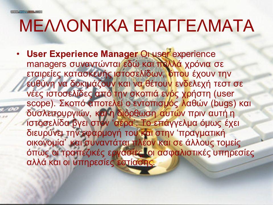 ΜΕΛΛΟΝΤΙΚΑ ΕΠΑΓΓΕΛΜΑΤΑ User Experience Manager Οι user experience managers συναντώνται εδώ και πολλά χρόνια σε εταιρείες κατασκευής ιστοσελίδων, όπου