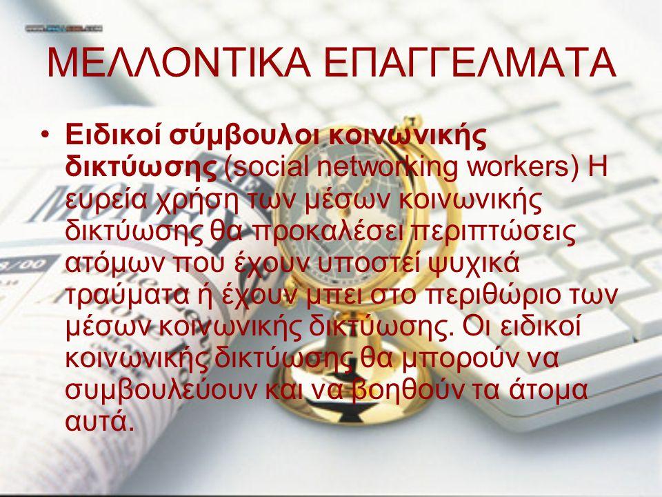 ΜΕΛΛΟΝΤΙΚΑ ΕΠΑΓΓΕΛΜΑΤΑ Ειδικοί σύμβουλοι κοινωνικής δικτύωσης (social networking workers) Η ευρεία χρήση των μέσων κοινωνικής δικτύωσης θα προκαλέσει
