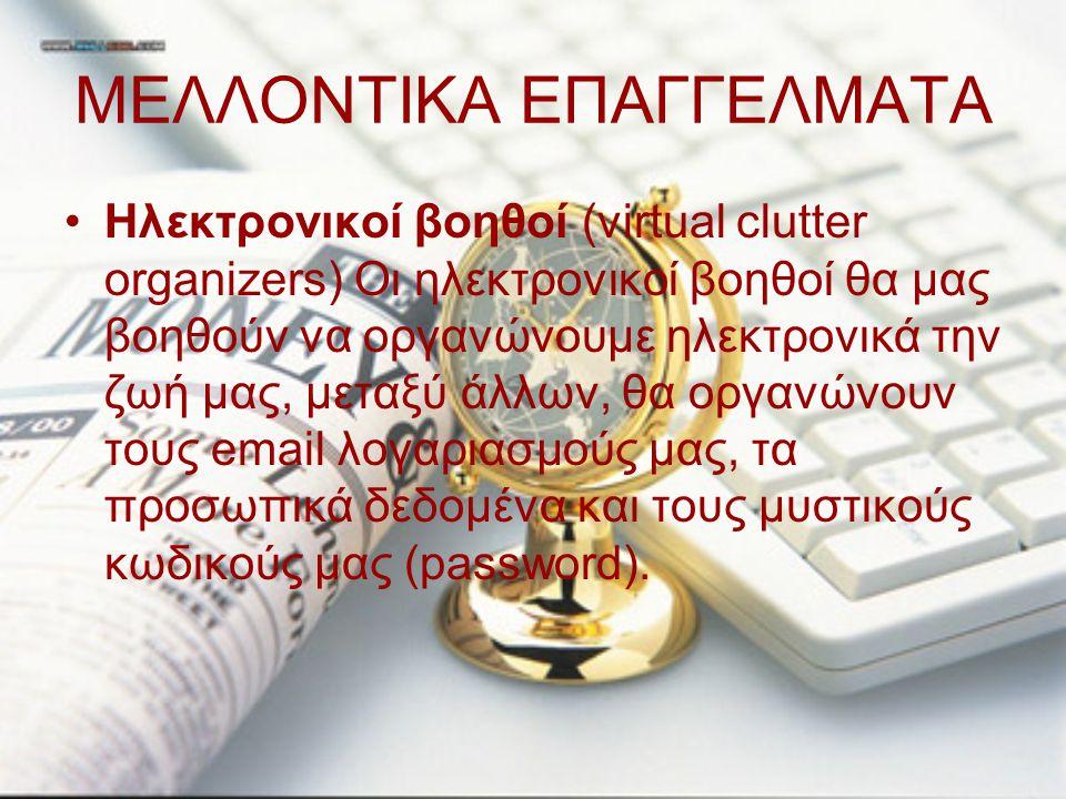 ΜΕΛΛΟΝΤΙΚΑ ΕΠΑΓΓΕΛΜΑΤΑ Ηλεκτρονικοί βοηθοί (virtual clutter organizers) Οι ηλεκτρονικοί βοηθοί θα μας βοηθούν να οργανώνουμε ηλεκτρονικά την ζωή μας,