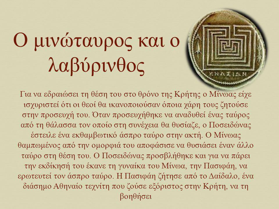 Ο μινώταυρος και ο λαβύρινθος Για να εδραιώσει τη θέση του στο θρόνο της Κρήτης ο Μίνωας είχε ισχυριστεί ότι οι θεοί θα ικανοποιούσαν όποια χάρη τους