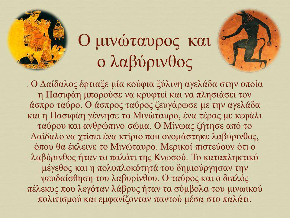 O Δαίδαλος και ο Ίκαρος Όταν ο Μίνωας έμαθε ότι ο Δαίδαλος βοήθησε τη γυναίκα του Πασιφάη να ζευγαρώσει με τον άσπρο ταύρο του Ποσειδώνα τον έκλεισε μαζί με το γιο του Ίκαρο στο Λαβύρινθο.