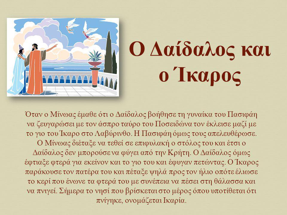O Δαίδαλος και ο Ίκαρος Όταν ο Μίνωας έμαθε ότι ο Δαίδαλος βοήθησε τη γυναίκα του Πασιφάη να ζευγαρώσει με τον άσπρο ταύρο του Ποσειδώνα τον έκλεισε μ