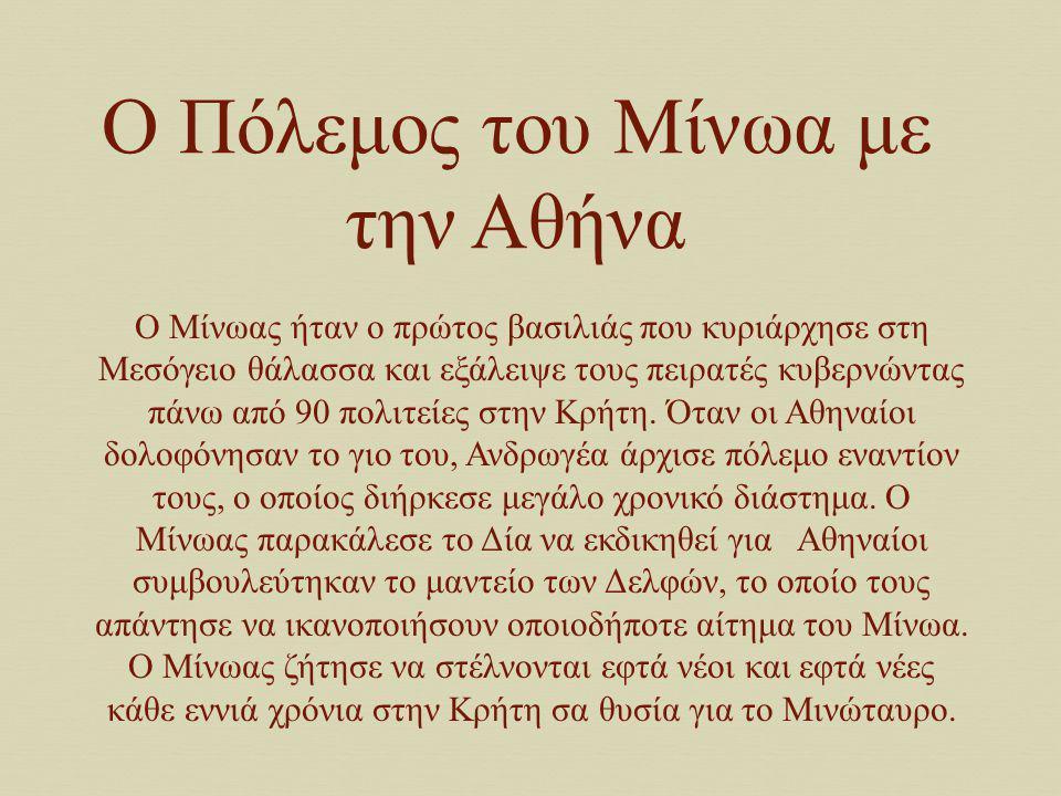 Ο Πόλεμος του Μίνωα με την Αθήνα Ο Μίνωας ήταν ο πρώτος βασιλιάς που κυριάρχησε στη Μεσόγειο θάλασσα και εξάλειψε τους πειρατές κυβερνώντας πάνω από 9