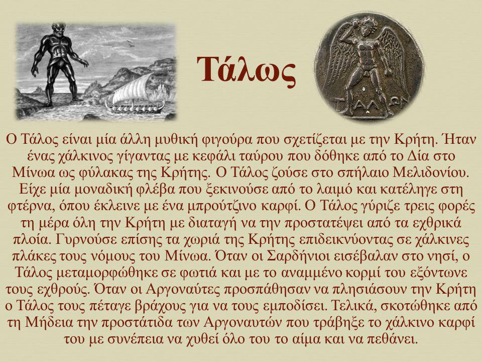 Τάλως Ο Τάλος είναι μία άλλη μυθική φιγούρα που σχετίζεται με την Κρήτη. Ήταν ένας χάλκινος γίγαντας με κεφάλι ταύρου που δόθηκε από το Δία στο Μίνωα