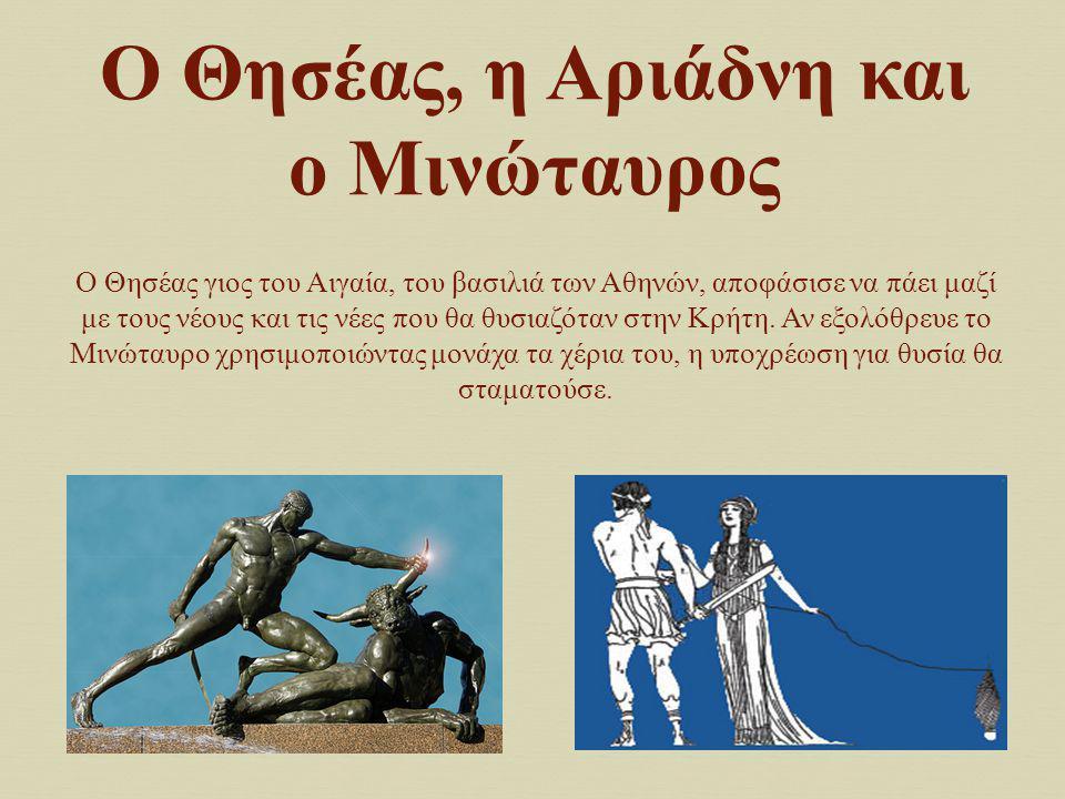 Ο Θησέας, η Αριάδνη και ο Μινώταυρος Ο Θησέας γιος του Αιγαία, του βασιλιά των Αθηνών, αποφάσισε να πάει μαζί με τους νέους και τις νέες που θα θυσιαζ