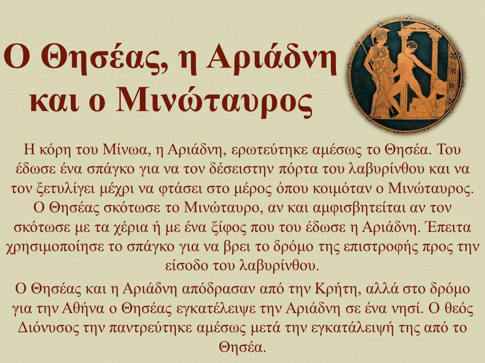 Ο Θησέας, η Αριάδνη και ο Μινώταυρος Η κόρη του Μίνωα, η Αριάδνη, ερωτεύτηκε αμέσως το Θησέα. Του έδωσε ένα σπάγκο για να τον δέσειστην πόρτα του λαβυ