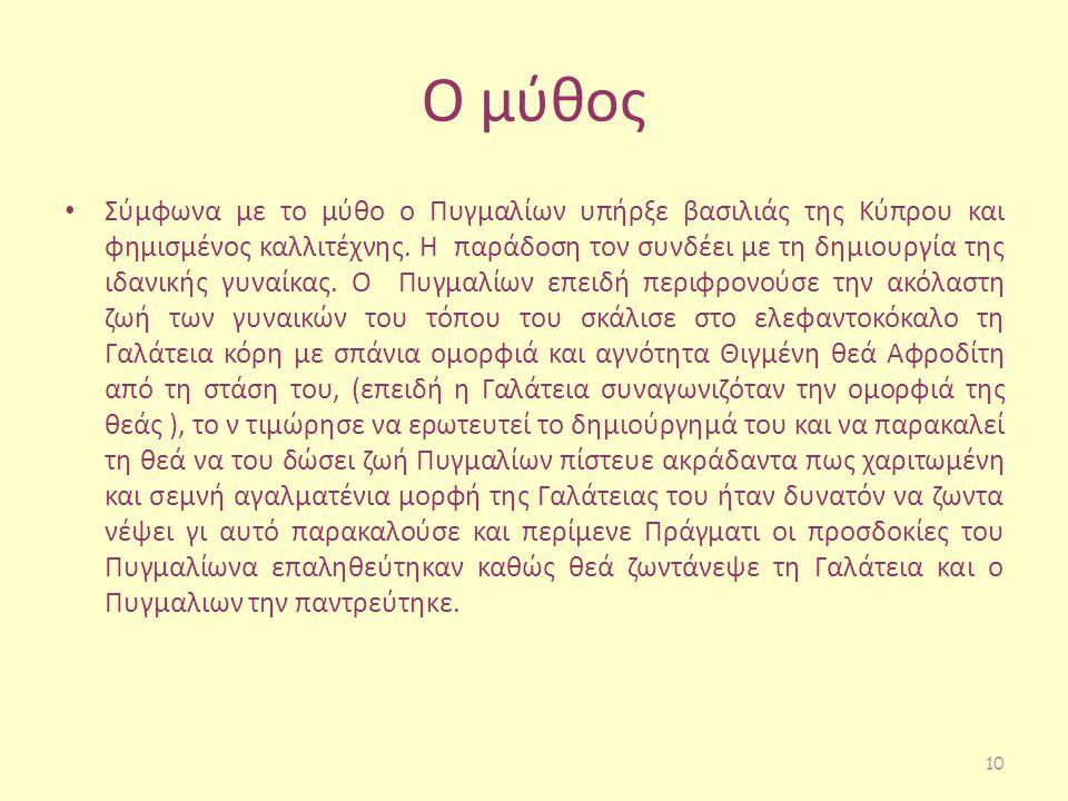 Ο μύθος Σύμφωνα με το μύθο ο Πυγμαλίων υπήρξε βασιλιάς της Κύπρου και φημισμένος καλλιτέχνης. Η παράδοση τον συνδέει με τη δημιουργία της ιδανικής γυν