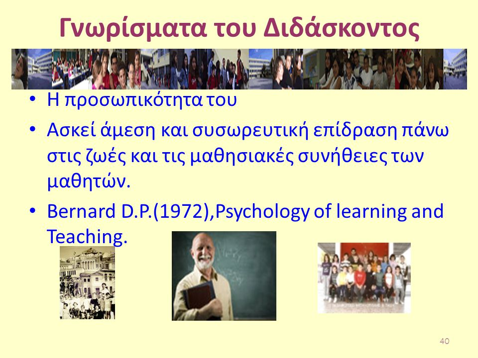 Γνωρίσματα του Διδάσκοντος Η προσωπικότητα του Ασκεί άμεση και συσωρευτική επίδραση πάνω στις ζωές και τις μαθησιακές συνήθειες των μαθητών. Bernard D