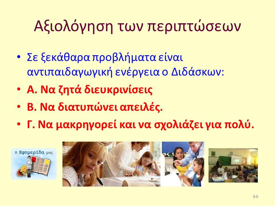 Αξιολόγηση των περιπτώσεων Σε ξεκάθαρα προβλήματα είναι αντιπαιδαγωγική ενέργεια ο Διδάσκων: Α. Να ζητά διευκρινίσεις Β. Να διατυπώνει απειλές. Γ. Να