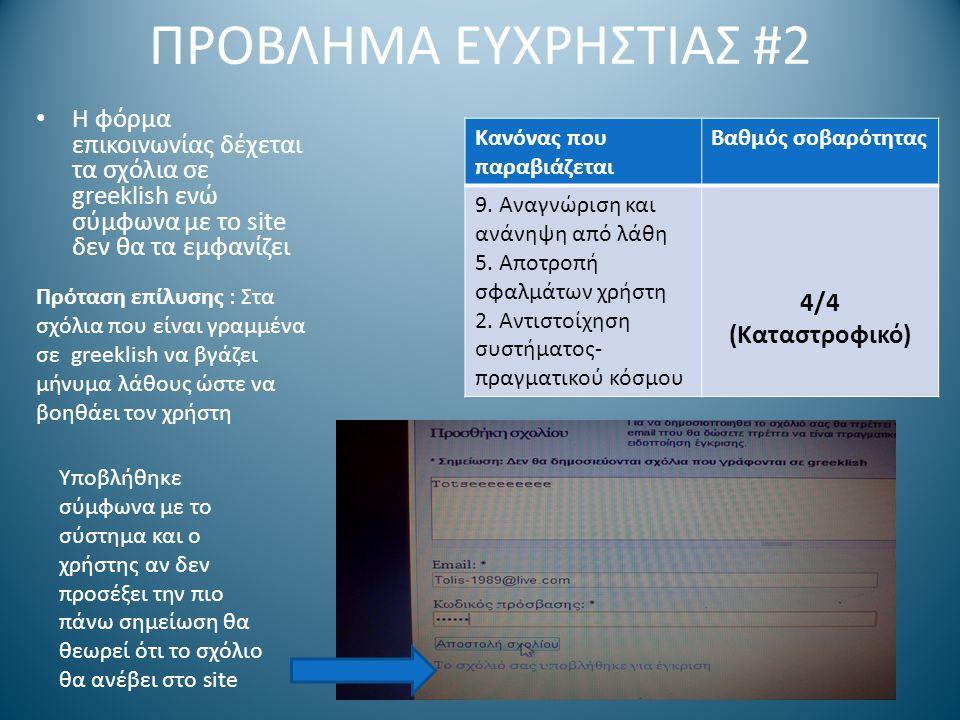 ΠΡΟΒΛΗΜΑ ΕΥΧΡΗΣΤΙΑΣ #2 Η φόρμα επικοινωνίας δέχεται τα σχόλια σε greeklish ενώ σύμφωνα με το site δεν θα τα εμφανίζει Υποβλήθηκε σύμφωνα με το σύστημα και ο χρήστης αν δεν προσέξει την πιο πάνω σημείωση θα θεωρεί ότι το σχόλιο θα ανέβει στο site Πρόταση επίλυσης : Στα σχόλια που είναι γραμμένα σε greeklish να βγάζει μήνυμα λάθους ώστε να βοηθάει τον χρήστη Κανόνας που παραβιάζεται Βαθμός σοβαρότητας 9.
