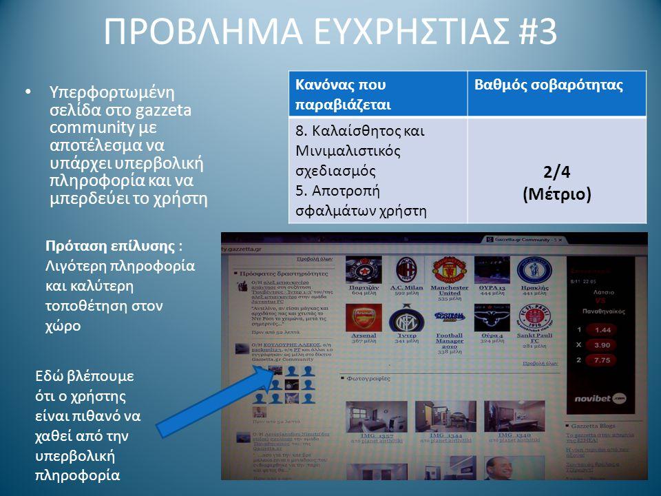 ΠΡΟΒΛΗΜΑ ΕΥΧΡΗΣΤΙΑΣ #3 Υπερφορτωμένη σελίδα στο gazzeta community με αποτέλεσμα να υπάρχει υπερβολική πληροφορία και να μπερδεύει το χρήστη Πρόταση επίλυσης : Λιγότερη πληροφορία και καλύτερη τοποθέτηση στον χώρο Εδώ βλέπουμε ότι ο χρήστης είναι πιθανό να χαθεί από την υπερβολική πληροφορία Κανόνας που παραβιάζεται Βαθμός σοβαρότητας 8.