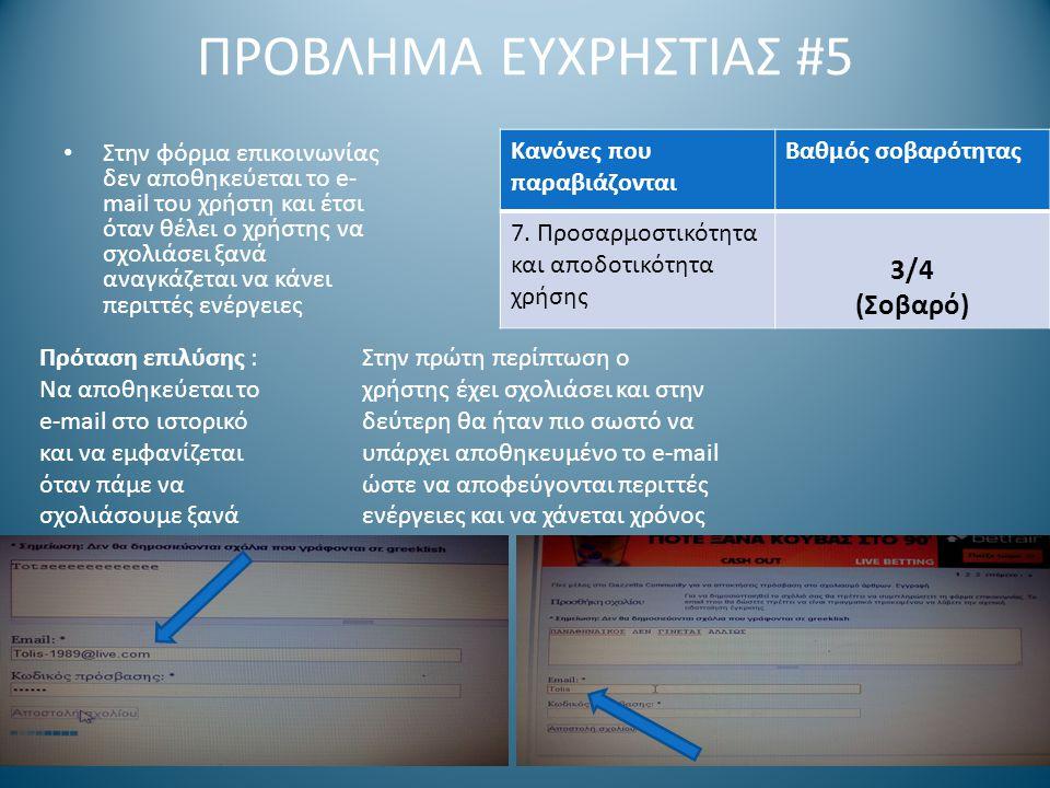 ΠΡΟΒΛΗΜΑ ΕΥΧΡΗΣΤΙΑΣ #5 Στην φόρμα επικοινωνίας δεν αποθηκεύεται το e- mail του χρήστη και έτσι όταν θέλει ο χρήστης να σχολιάσει ξανά αναγκάζεται να κάνει περιττές ενέργειες Στην πρώτη περίπτωση ο χρήστης έχει σχολιάσει και στην δεύτερη θα ήταν πιο σωστό να υπάρχει αποθηκευμένο το e-mail ώστε να αποφεύγονται περιττές ενέργειες και να χάνεται χρόνος Πρόταση επιλύσης : Να αποθηκεύεται το e-mail στο ιστορικό και να εμφανίζεται όταν πάμε να σχολιάσουμε ξανά Κανόνες που παραβιάζονται Βαθμός σοβαρότητας 7.
