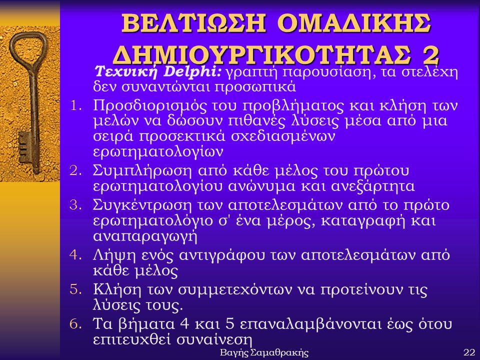 Βαγής Σαμαθρακής22 ΒΕΛΤΙΩΣΗ ΟΜΑΔΙΚΗΣ ΔΗΜΙΟΥΡΓΙΚΟΤΗΤΑΣ 2 Τεχνική Delphi: γραπτή παρουσίαση, τα στελέχη δεν συναντώνται προσωπικά 1. Προσδιορισμός του π