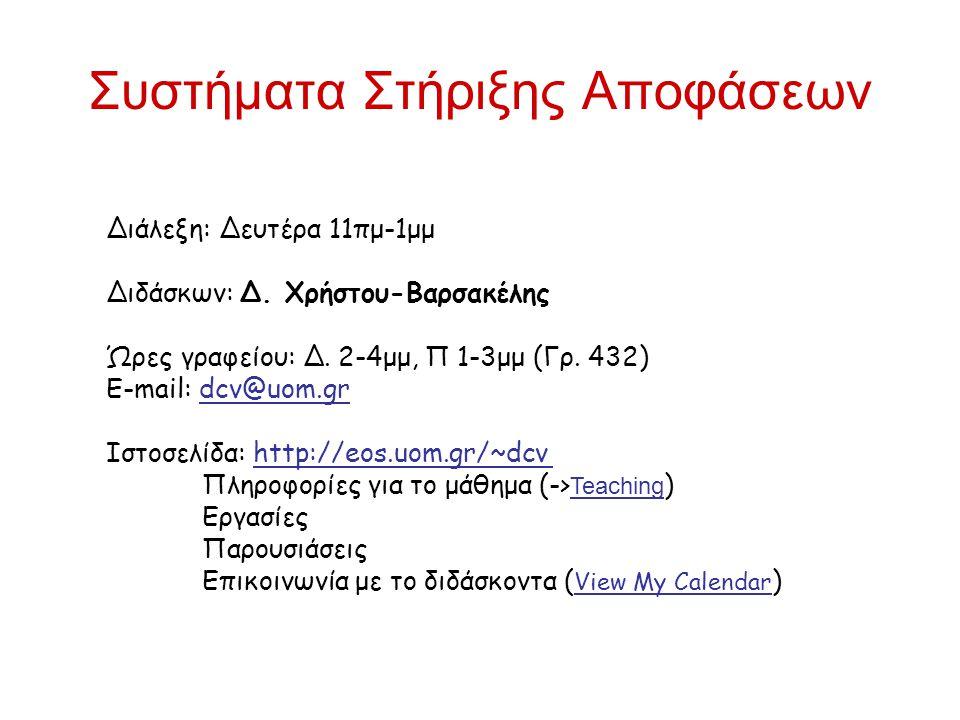 Συστήματα Στήριξης Αποφάσεων Διάλεξη: Δευτέρα 11πμ-1μμ Διδάσκων: Δ. Χρήστου-Βαρσακέλης Ώρες γραφείου: Δ. 2-4μμ, Π 1-3μμ (Γρ. 432) Ε-mail: dcv@uom.gr Ι