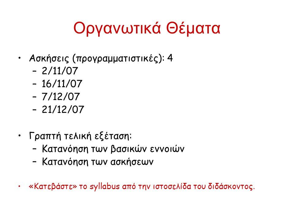 Οργανωτικά Θέματα Ασκήσεις (προγραμματιστικές): 4 –2/11/07 –16/11/07 –7/12/07 –21/12/07 Γραπτή τελική εξέταση: –Κατανόηση των βασικών εννοιών –Κατανόη
