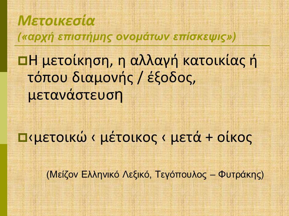 Μετοικεσία ( «αρχή επιστήμης ονομάτων επίσκεψις»)  Η μετοίκηση, η αλλαγή κατοικίας ή τόπου διαμονής / έξοδος, μετανάστευσ η  ‹μετοικώ ‹ μέτοικος ‹ μετά + οίκος (Μείζον Ελληνικό Λεξικό, Τεγόπουλος – Φυτράκης)