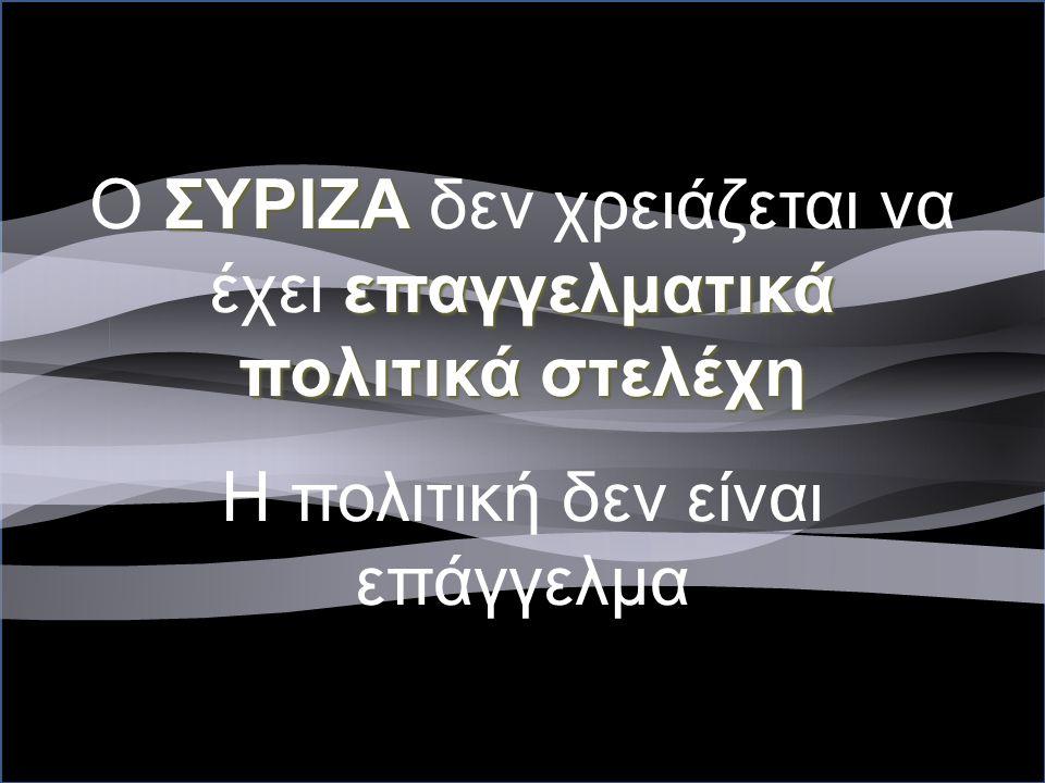 ΣΥΡΙΖΑ επαγγελματικά πολιτικά στελέχη O ΣΥΡΙΖΑ δεν χρειάζεται να έχει επαγγελματικά πολιτικά στελέχη Η πολιτική δεν είναι επάγγελμα