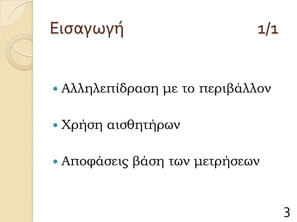 Εισαγωγή 1/1 Αλληλεπίδραση με το περιβάλλον Χρήση αισθητήρων Αποφάσεις βάση των μετρήσεων 3