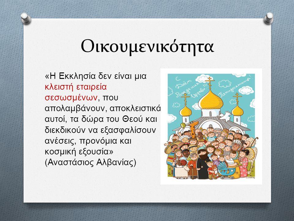 Οικουμενικότητα « Η Εκκλησία δεν είναι μια κλειστή εταιρεία σεσωσμένων, που απολαμβάνουν, αποκλειστικά αυτοί, τα δώρα του Θεού και διεκδικούν να εξασφαλίσουν ανέσεις, προνόμια και κοσμική εξουσία » ( Αναστάσιος Αλβανίας )